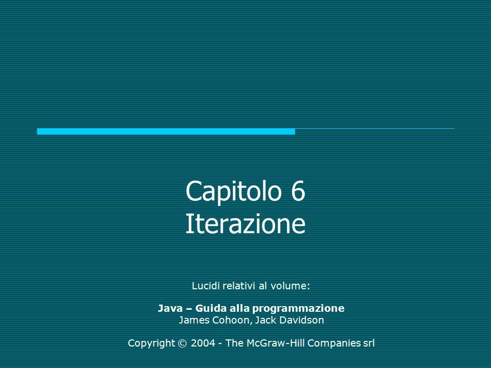 Capitolo 6 Iterazione Lucidi relativi al volume: Java – Guida alla programmazione James Cohoon, Jack Davidson Copyright © 2004 - The McGraw-Hill Compa