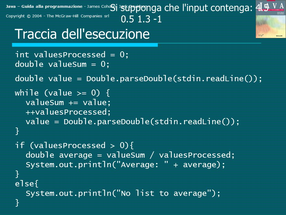 Java – Guida alla programmazione - James Cohoon, Jack Davidson Copyright © 2004 - The McGraw-Hill Companies srl Traccia dell esecuzione int valuesProcessed = 0; double valueSum = 0; double value = Double.parseDouble(stdin.readLine()); while (value >= 0) { valueSum += value; ++valuesProcessed; value = Double.parseDouble(stdin.readLine()); } if (valuesProcessed > 0){ double average = valueSum / valuesProcessed; System.out.println( Average: + average); } else{ System.out.println( No list to average ); } Si supponga che l input contenga: 4.5 0.5 1.3 -1