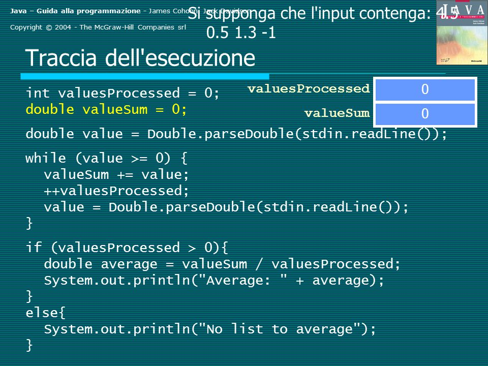 Java – Guida alla programmazione - James Cohoon, Jack Davidson Copyright © 2004 - The McGraw-Hill Companies srl Traccia dell esecuzione int valuesProcessed = 0; double valueSum = 0; double value = Double.parseDouble(stdin.readLine()); while (value >= 0) { valueSum += value; ++valuesProcessed; value = Double.parseDouble(stdin.readLine()); } if (valuesProcessed > 0){ double average = valueSum / valuesProcessed; System.out.println( Average: + average); } else{ System.out.println( No list to average ); } valueSum Si supponga che l input contenga: 4.5 0.5 1.3 -1 0 valuesProcessed 0