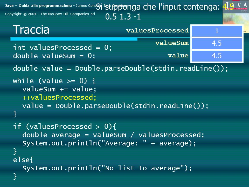 Java – Guida alla programmazione - James Cohoon, Jack Davidson Copyright © 2004 - The McGraw-Hill Companies srl Traccia int valuesProcessed = 0; double valueSum = 0; double value = Double.parseDouble(stdin.readLine()); while (value >= 0) { valueSum += value; ++valuesProcessed; value = Double.parseDouble(stdin.readLine()); } if (valuesProcessed > 0){ double average = valueSum / valuesProcessed; System.out.println( Average: + average); } else{ System.out.println( No list to average ); } valueSum value Si supponga che l input contenga: 4.5 0.5 1.3 -1 0 valuesProcessed 4.5 1