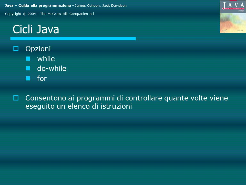 Java – Guida alla programmazione - James Cohoon, Jack Davidson Copyright © 2004 - The McGraw-Hill Companies srl Cicli Java  Opzioni while do-while fo