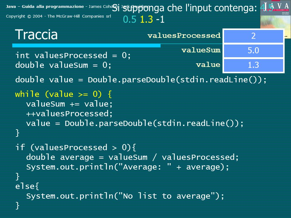 Java – Guida alla programmazione - James Cohoon, Jack Davidson Copyright © 2004 - The McGraw-Hill Companies srl Traccia int valuesProcessed = 0; double valueSum = 0; double value = Double.parseDouble(stdin.readLine()); while (value >= 0) { valueSum += value; ++valuesProcessed; value = Double.parseDouble(stdin.readLine()); } if (valuesProcessed > 0){ double average = valueSum / valuesProcessed; System.out.println( Average: + average); } else{ System.out.println( No list to average ); } valueSum value Si supponga che l input contenga: 4.5 0.5 1.3 -1 2 valuesProcessed 5.0 1.3