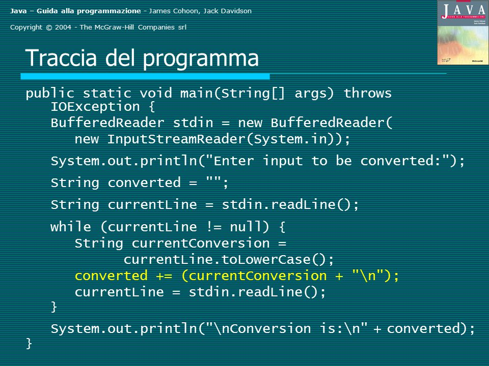 Java – Guida alla programmazione - James Cohoon, Jack Davidson Copyright © 2004 - The McGraw-Hill Companies srl Traccia del programma public static void main(String[] args) throws IOException { BufferedReader stdin = new BufferedReader( new InputStreamReader(System.in)); System.out.println( Enter input to be converted: ); String converted = ; String currentLine = stdin.readLine(); while (currentLine != null) { String currentConversion = currentLine.toLowerCase(); converted += (currentConversion + \n ); currentLine = stdin.readLine(); } System.out.println( \nConversion is:\n + converted); }