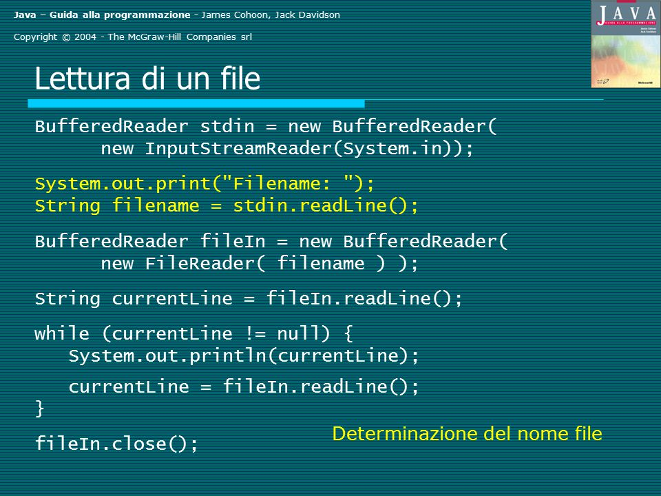 Java – Guida alla programmazione - James Cohoon, Jack Davidson Copyright © 2004 - The McGraw-Hill Companies srl Lettura di un file BufferedReader stdin = new BufferedReader( new InputStreamReader(System.in)); System.out.print( Filename: ); String filename = stdin.readLine(); BufferedReader fileIn = new BufferedReader( new FileReader( filename ) ); String currentLine = fileIn.readLine(); while (currentLine != null) { System.out.println(currentLine); currentLine = fileIn.readLine(); } fileIn.close(); Determinazione del nome file