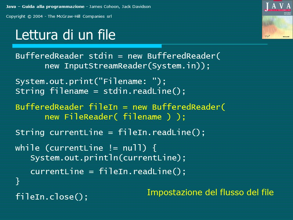 Java – Guida alla programmazione - James Cohoon, Jack Davidson Copyright © 2004 - The McGraw-Hill Companies srl Lettura di un file BufferedReader stdin = new BufferedReader( new InputStreamReader(System.in)); System.out.print( Filename: ); String filename = stdin.readLine(); BufferedReader fileIn = new BufferedReader( new FileReader( filename ) ); String currentLine = fileIn.readLine(); while (currentLine != null) { System.out.println(currentLine); currentLine = fileIn.readLine(); } fileIn.close(); Impostazione del flusso del file