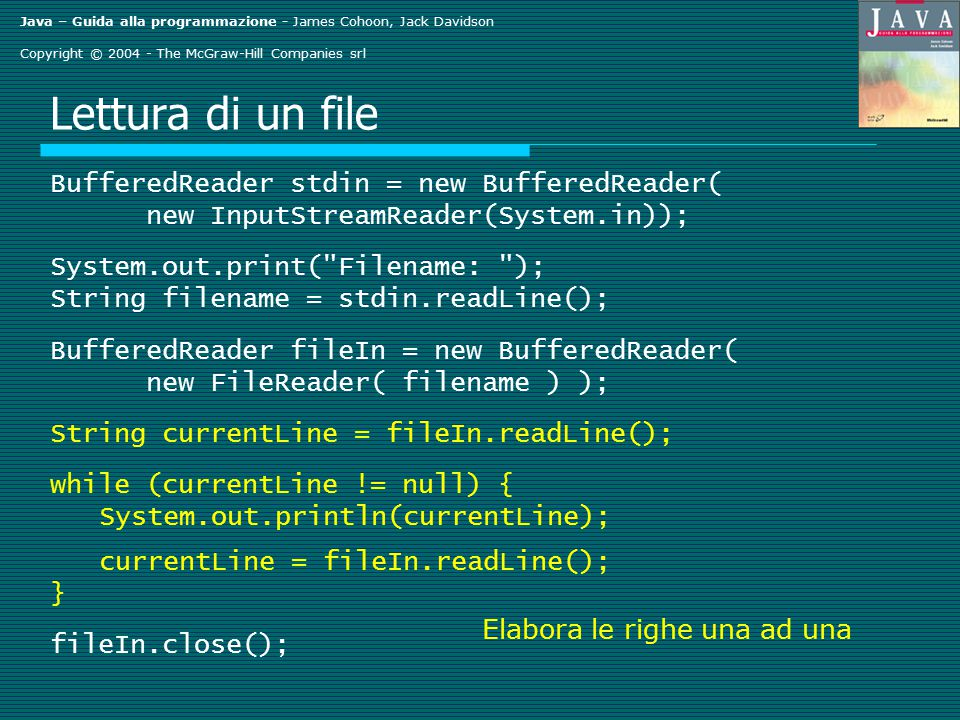 Java – Guida alla programmazione - James Cohoon, Jack Davidson Copyright © 2004 - The McGraw-Hill Companies srl Lettura di un file BufferedReader stdin = new BufferedReader( new InputStreamReader(System.in)); System.out.print( Filename: ); String filename = stdin.readLine(); BufferedReader fileIn = new BufferedReader( new FileReader( filename ) ); String currentLine = fileIn.readLine(); while (currentLine != null) { System.out.println(currentLine); currentLine = fileIn.readLine(); } fileIn.close(); Elabora le righe una ad una