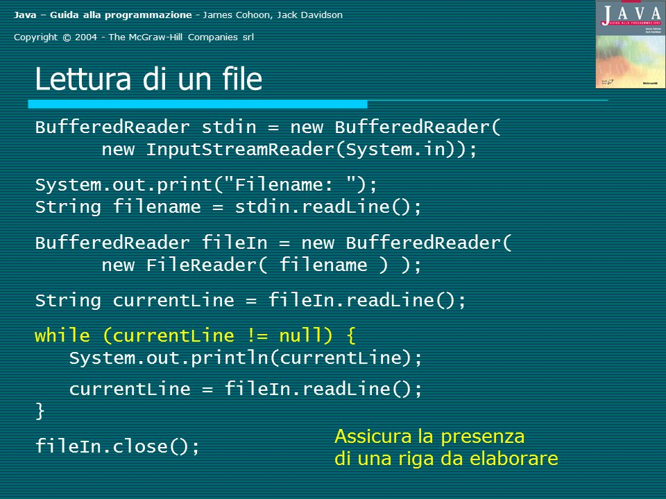 Java – Guida alla programmazione - James Cohoon, Jack Davidson Copyright © 2004 - The McGraw-Hill Companies srl Lettura di un file BufferedReader stdin = new BufferedReader( new InputStreamReader(System.in)); System.out.print( Filename: ); String filename = stdin.readLine(); BufferedReader fileIn = new BufferedReader( new FileReader( filename ) ); String currentLine = fileIn.readLine(); while (currentLine != null) { System.out.println(currentLine); currentLine = fileIn.readLine(); } fileIn.close(); Assicura la presenza di una riga da elaborare