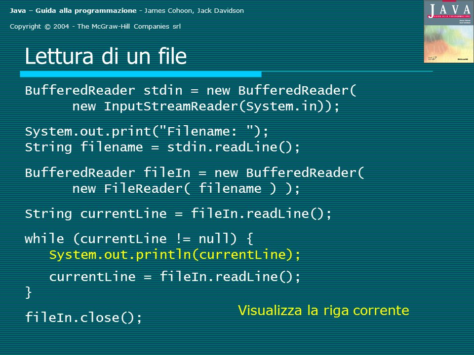 Java – Guida alla programmazione - James Cohoon, Jack Davidson Copyright © 2004 - The McGraw-Hill Companies srl Lettura di un file BufferedReader stdin = new BufferedReader( new InputStreamReader(System.in)); System.out.print( Filename: ); String filename = stdin.readLine(); BufferedReader fileIn = new BufferedReader( new FileReader( filename ) ); String currentLine = fileIn.readLine(); while (currentLine != null) { System.out.println(currentLine); currentLine = fileIn.readLine(); } fileIn.close(); Visualizza la riga corrente
