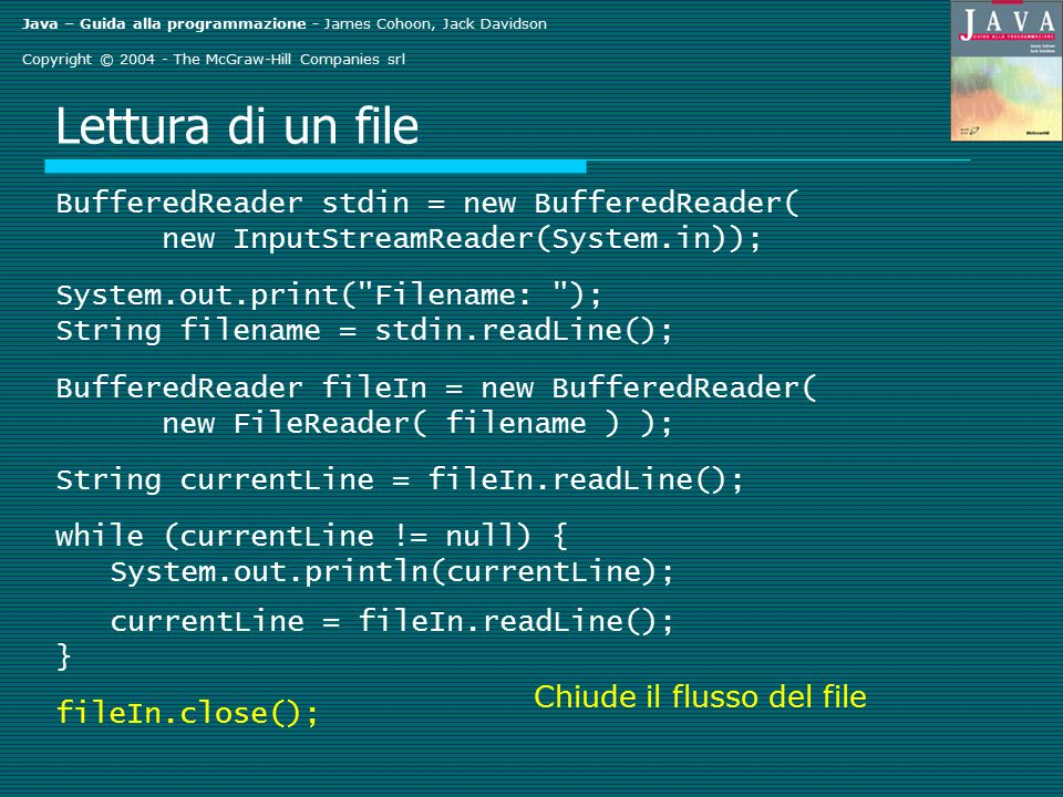 Java – Guida alla programmazione - James Cohoon, Jack Davidson Copyright © 2004 - The McGraw-Hill Companies srl Lettura di un file BufferedReader stdin = new BufferedReader( new InputStreamReader(System.in)); System.out.print( Filename: ); String filename = stdin.readLine(); BufferedReader fileIn = new BufferedReader( new FileReader( filename ) ); String currentLine = fileIn.readLine(); while (currentLine != null) { System.out.println(currentLine); currentLine = fileIn.readLine(); } fileIn.close(); Chiude il flusso del file
