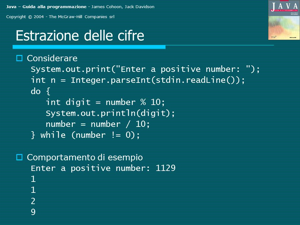 Java – Guida alla programmazione - James Cohoon, Jack Davidson Copyright © 2004 - The McGraw-Hill Companies srl Estrazione delle cifre  Considerare System.out.print( Enter a positive number: ); int n = Integer.parseInt(stdin.readLine()); do { int digit = number % 10; System.out.println(digit); number = number / 10; } while (number != 0);  Comportamento di esempio Enter a positive number: 1129 1 2 9