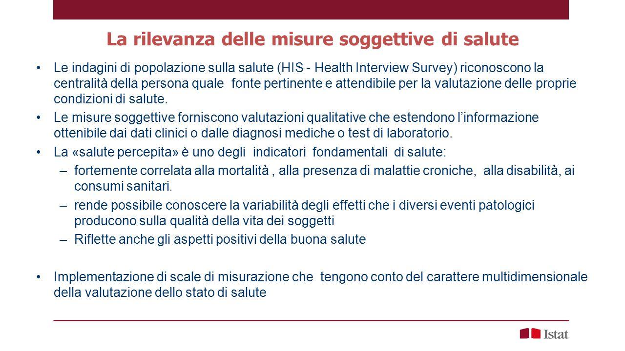 La rilevanza delle misure soggettive di salute Le indagini di popolazione sulla salute (HIS - Health Interview Survey) riconoscono la centralità della persona quale fonte pertinente e attendibile per la valutazione delle proprie condizioni di salute.