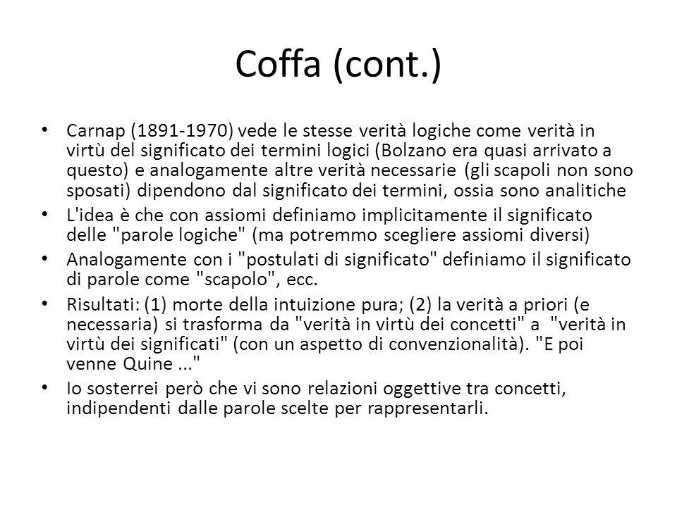 Coffa (cont.) Carnap (1891-1970) vede le stesse verità logiche come verità in virtù del significato dei termini logici (Bolzano era quasi arrivato a q