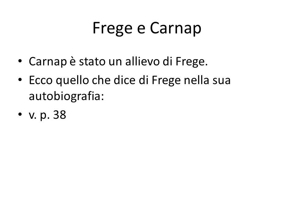 Frege e Carnap Carnap è stato un allievo di Frege. Ecco quello che dice di Frege nella sua autobiografia: v. p. 38