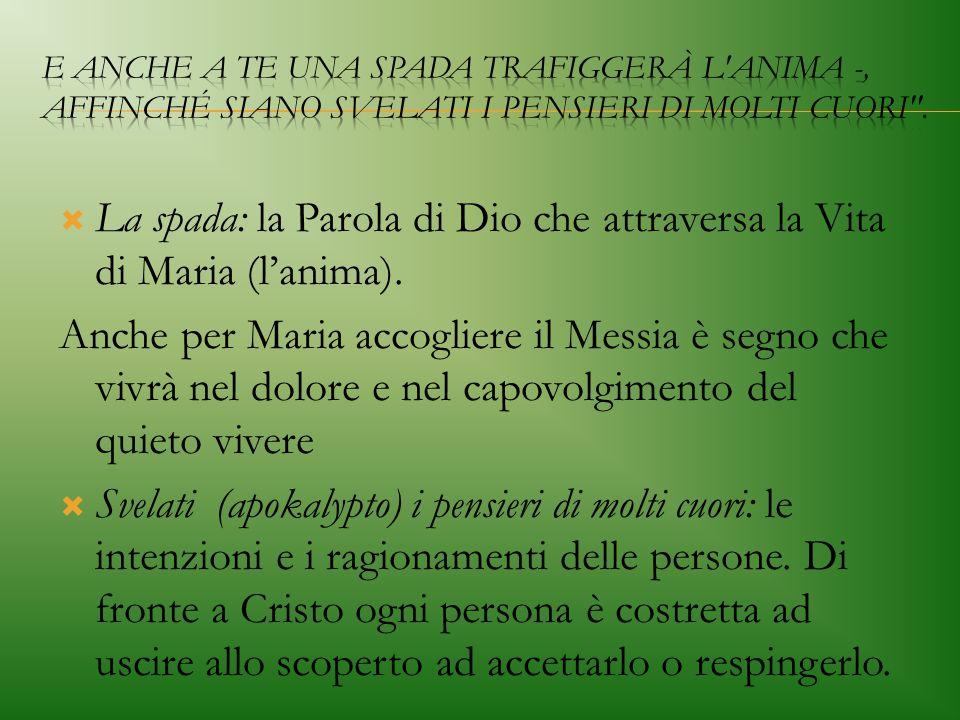  La spada: la Parola di Dio che attraversa la Vita di Maria (l'anima). Anche per Maria accogliere il Messia è segno che vivrà nel dolore e nel capovo