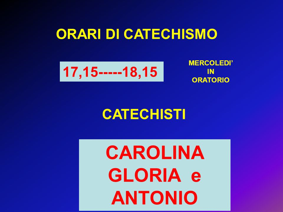 ORARI DI CATECHISMO 17,15-----18,15 CATECHISTI CAROLINA GLORIA e ANTONIO MERCOLEDI' IN ORATORIO