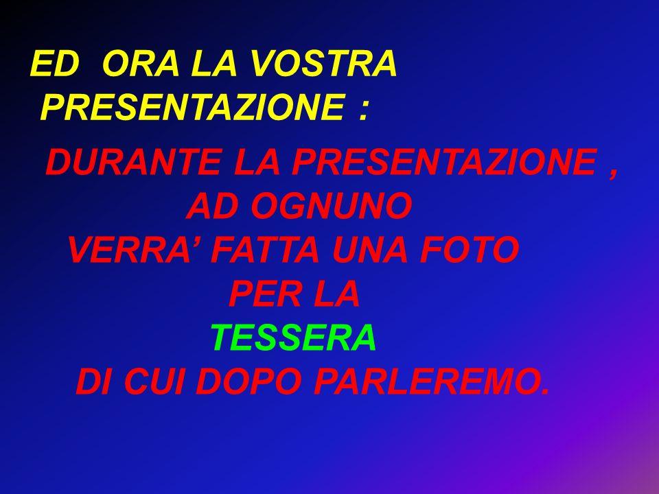 ED ORA LA VOSTRA PRESENTAZIONE : DURANTE LA PRESENTAZIONE, AD OGNUNO VERRA' FATTA UNA FOTO PER LA TESSERA DI CUI DOPO PARLEREMO.