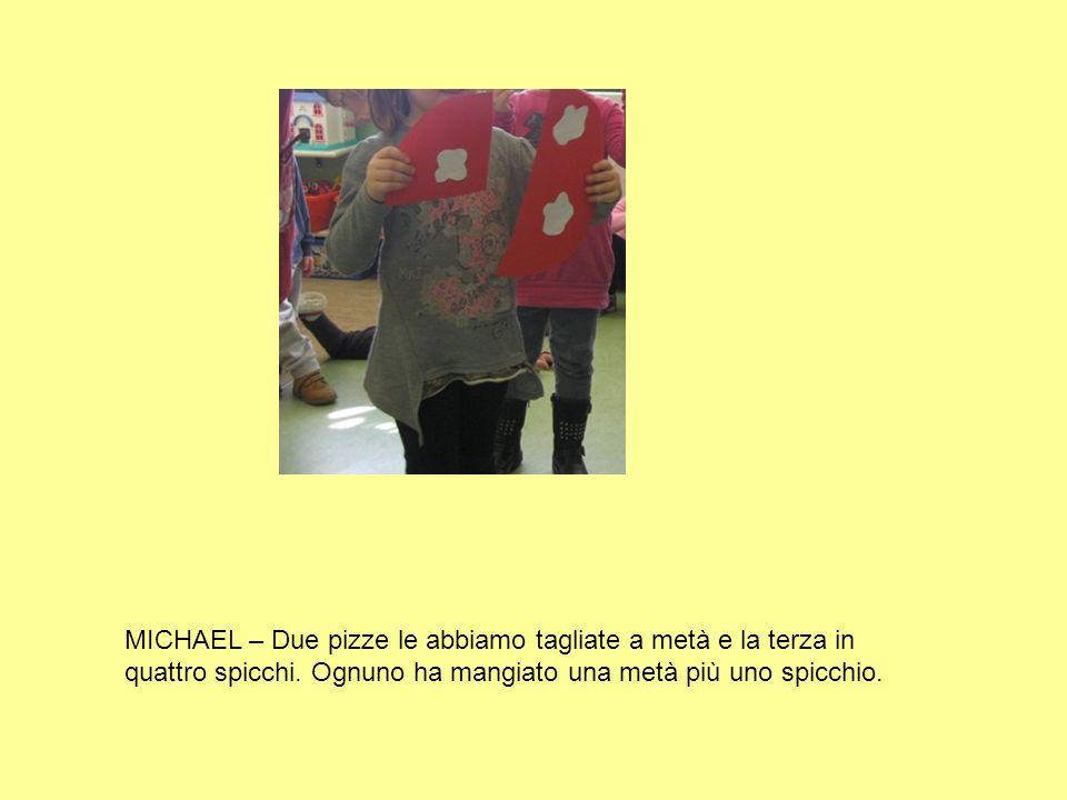 MICHAEL – Due pizze le abbiamo tagliate a metà e la terza in quattro spicchi. Ognuno ha mangiato una metà più uno spicchio.