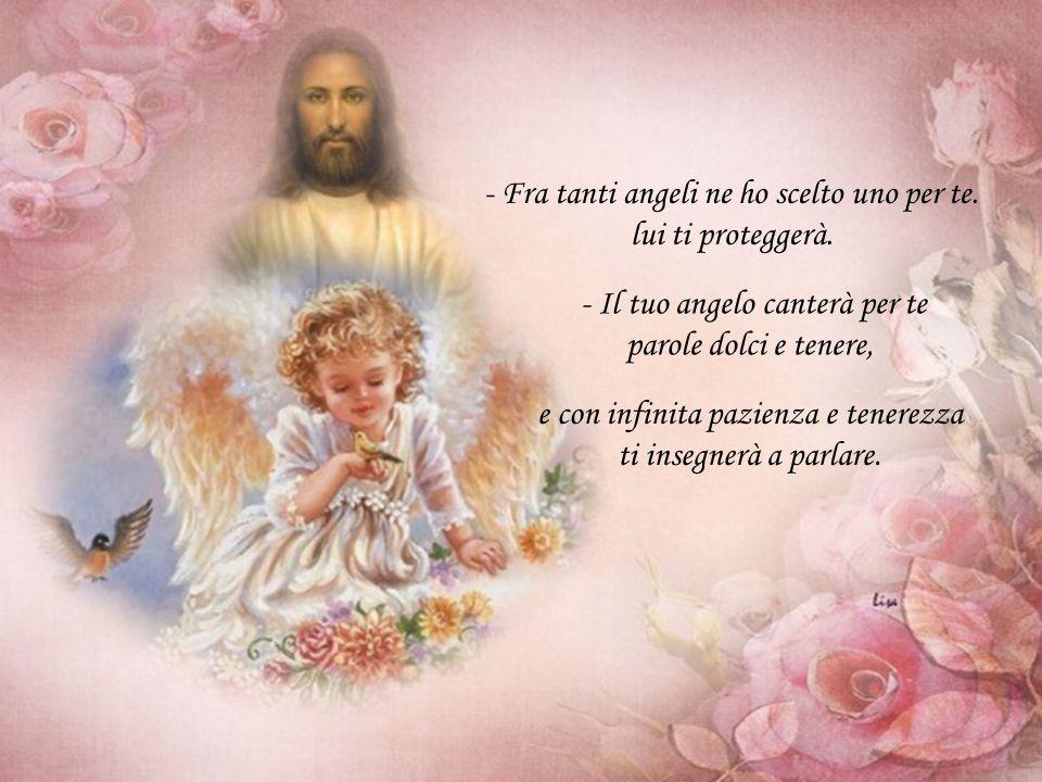 - Fra tanti angeli ne ho scelto uno per te.lui ti proteggerà.