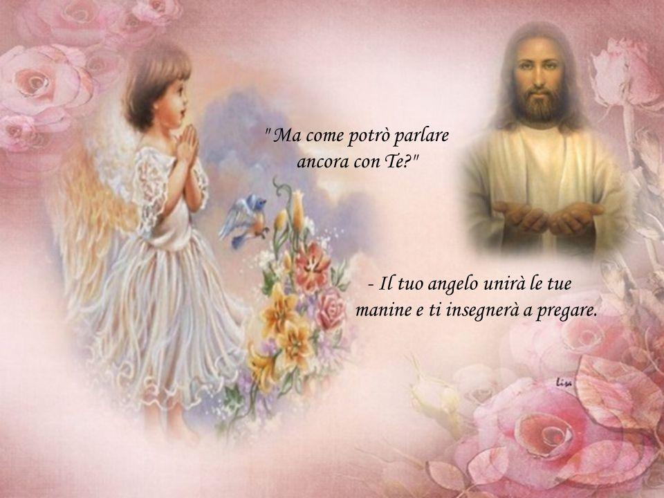 Ma come potrò parlare ancora con Te? - Il tuo angelo unirà le tue manine e ti insegnerà a pregare.