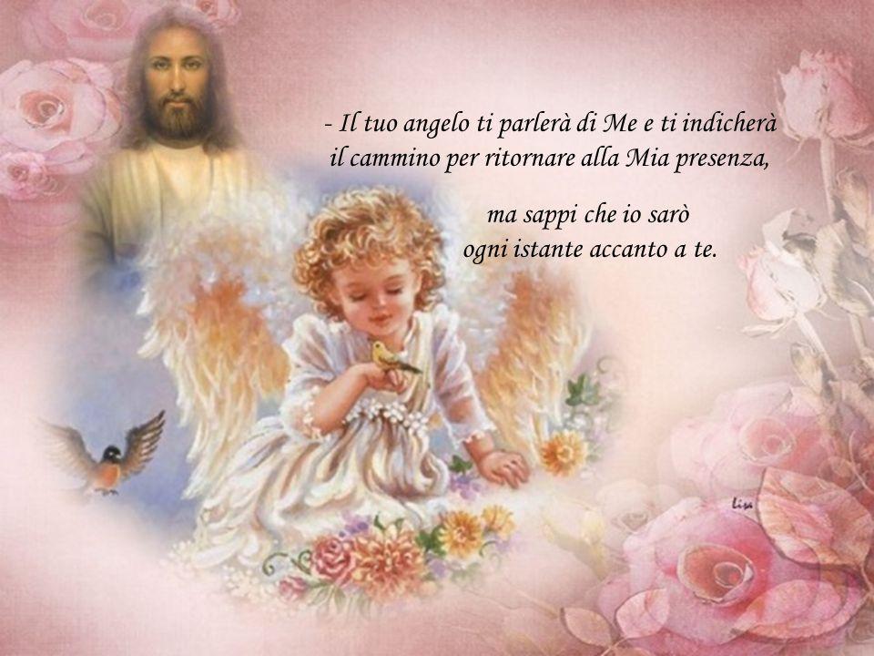 - Il tuo angelo ti parlerà di Me e ti indicherà il cammino per ritornare alla Mia presenza, ma sappi che io sarò ogni istante accanto a te.