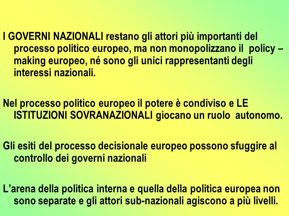 I GOVERNI NAZIONALI restano gli attori più importanti del processo politico europeo, ma non monopolizzano il policy – making europeo, né sono gli unici rappresentanti degli interessi nazionali.