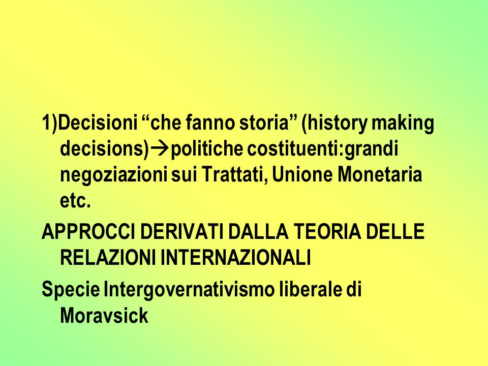 1)Decisioni che fanno storia (history making decisions)  politiche costituenti:grandi negoziazioni sui Trattati, Unione Monetaria etc.