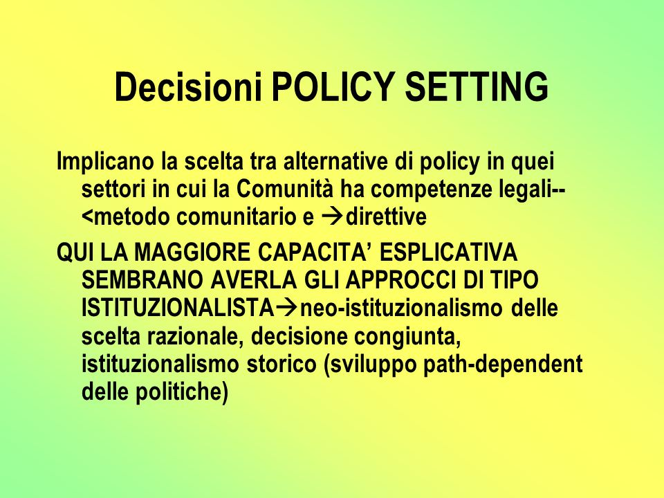 Decisioni POLICY SETTING Implicano la scelta tra alternative di policy in quei settori in cui la Comunità ha competenze legali-- <metodo comunitario e  direttive QUI LA MAGGIORE CAPACITA' ESPLICATIVA SEMBRANO AVERLA GLI APPROCCI DI TIPO ISTITUZIONALISTA  neo-istituzionalismo delle scelta razionale, decisione congiunta, istituzionalismo storico (sviluppo path-dependent delle politiche)