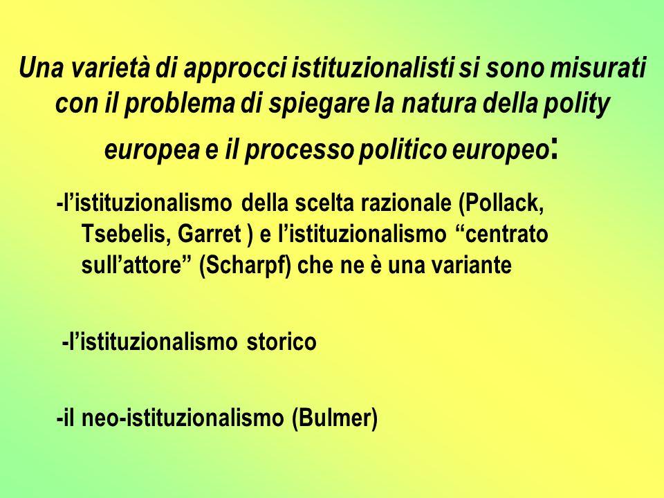 Una varietà di approcci istituzionalisti si sono misurati con il problema di spiegare la natura della polity europea e il processo politico europeo : -l'istituzionalismo della scelta razionale (Pollack, Tsebelis, Garret ) e l'istituzionalismo centrato sull'attore (Scharpf) che ne è una variante -l'istituzionalismo storico -il neo-istituzionalismo (Bulmer)