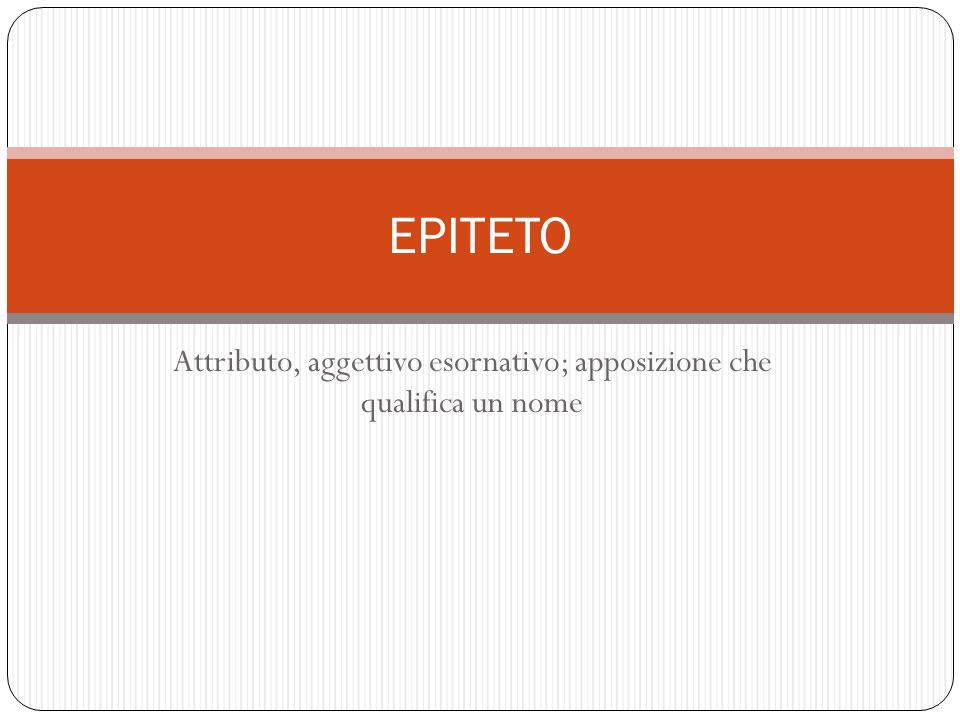 Attributo, aggettivo esornativo; apposizione che qualifica un nome EPITETO