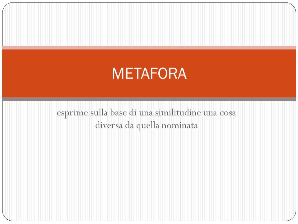 esprime sulla base di una similitudine una cosa diversa da quella nominata METAFORA
