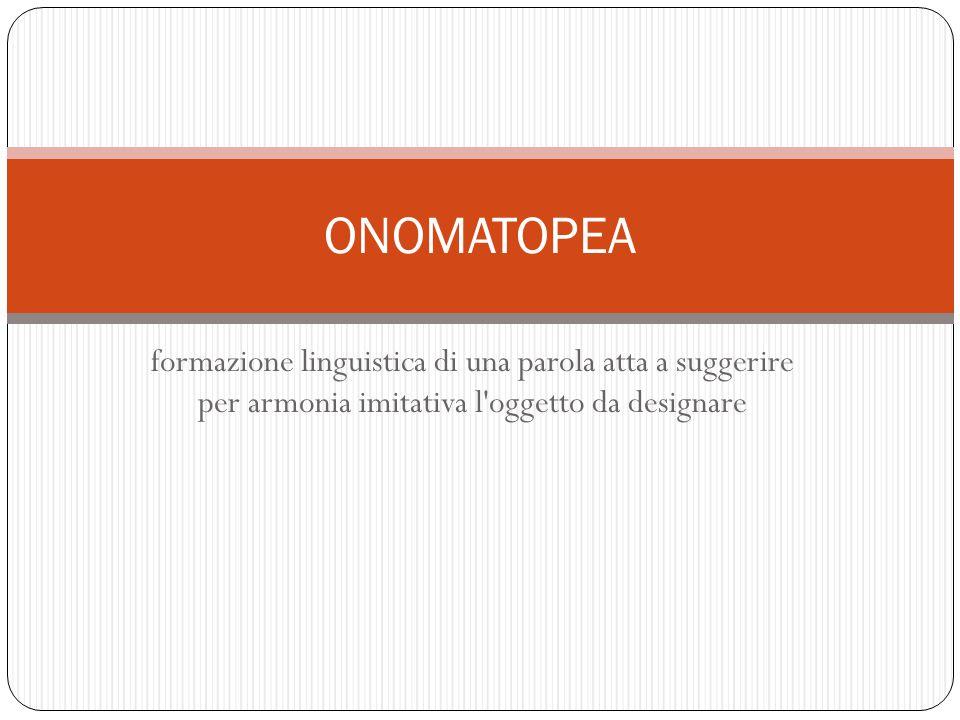 formazione linguistica di una parola atta a suggerire per armonia imitativa l'oggetto da designare ONOMATOPEA