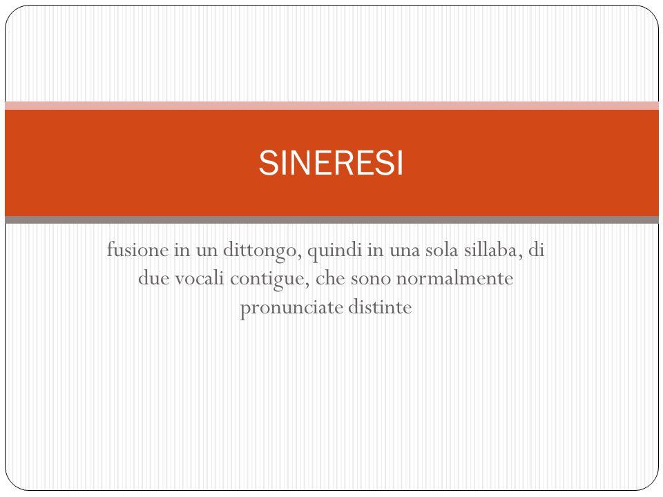 fusione in un dittongo, quindi in una sola sillaba, di due vocali contigue, che sono normalmente pronunciate distinte SINERESI