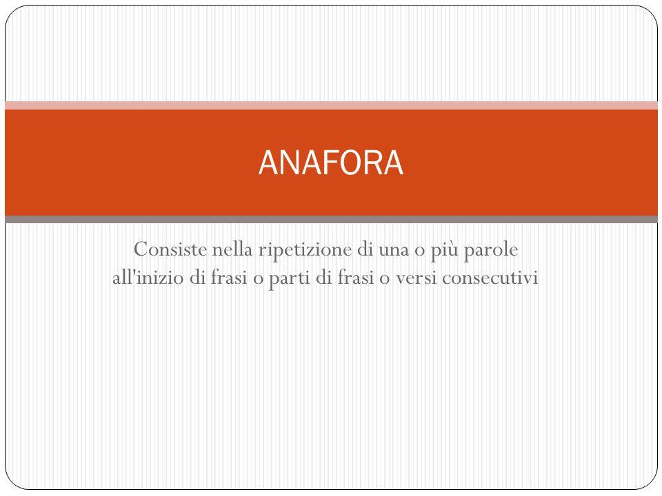 Consiste nella ripetizione di una o più parole all'inizio di frasi o parti di frasi o versi consecutivi ANAFORA