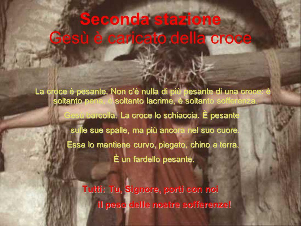 Seconda stazione Gesù è caricato della croce La croce è pesante. Non c'è nulla di più pesante di una croce: è soltanto pena, è soltanto lacrime, è sol
