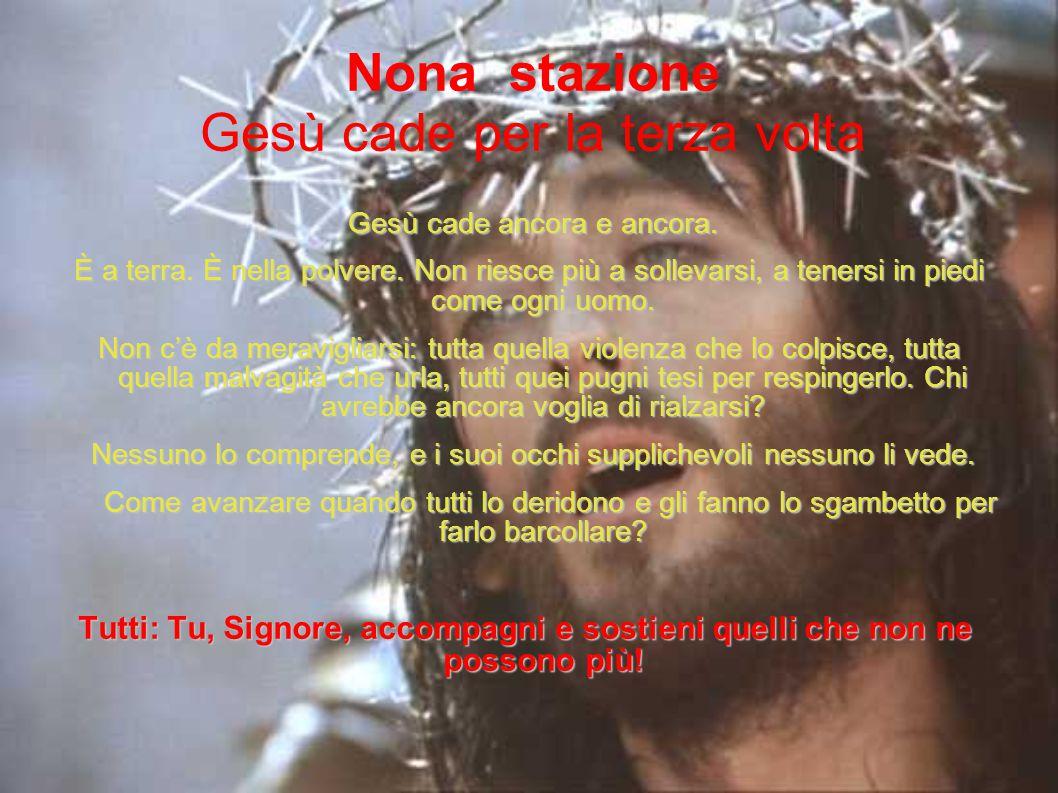 Nona stazione Gesù cade per la terza volta Gesù cade ancora e ancora. Gesù cade ancora e ancora. È a terra. È nella polvere. Non riesce più a sollevar