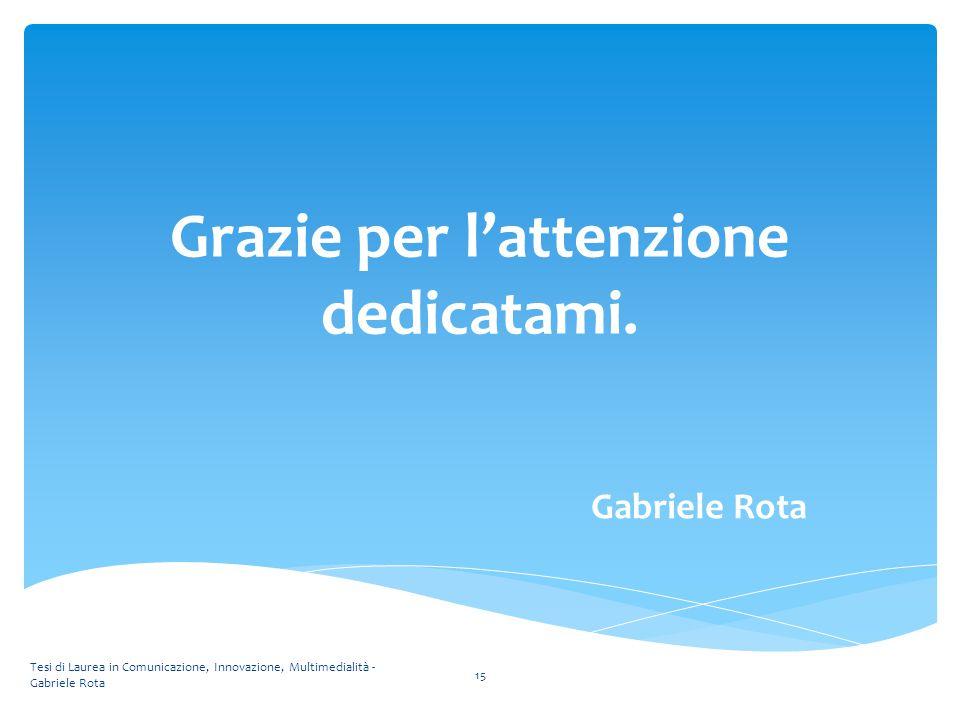 Grazie per l'attenzione dedicatami. Gabriele Rota Tesi di Laurea in Comunicazione, Innovazione, Multimedialità - Gabriele Rota 15
