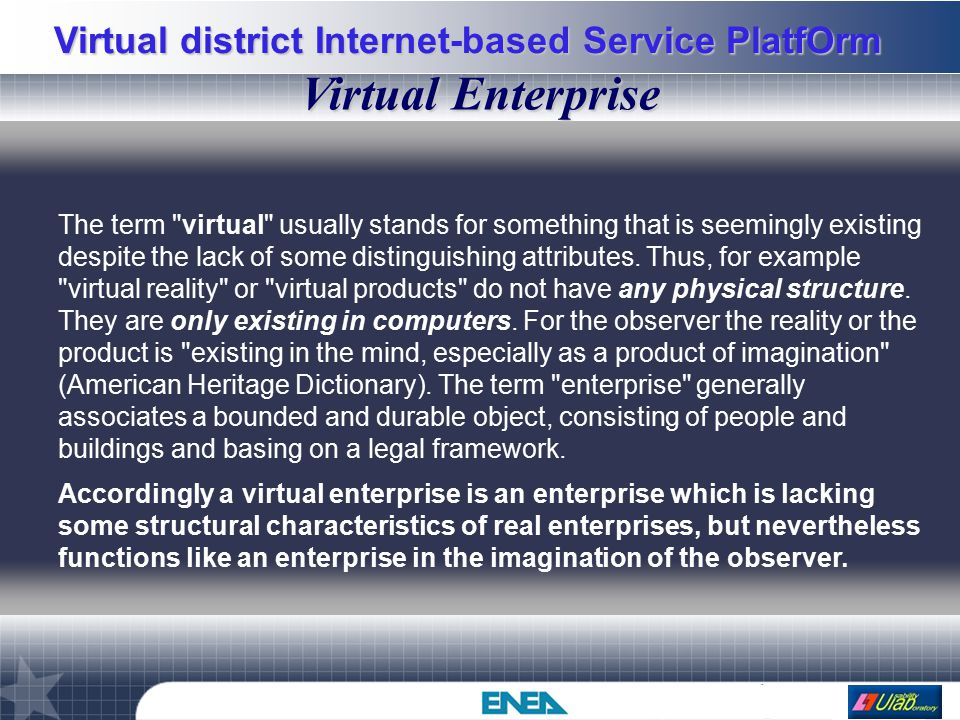 Virtual district Internet-based Service PlatfOrm Intranet VC1 VC2 VC3 Suppliers Virtual Components Advanced Communication VC Integrated Design Internet Extranet Customer Registration (User Views) Information Services Server Suppliers ICA VC Central DB Users Cyber Enterprise Core Client Vergil Advanced Visual Interfaces CEVI Web & Multimedia DBs integration Web Searching Active Matrix Web Site Main Banner CONSOLLENEWSMultimediaCyber ServicesSPOT VC Catalogue VC Datasheet VC Technical Doc Multimedia Documents Multimedia Web Seminar Cooperative Work Training Directories Architettura generale della CE