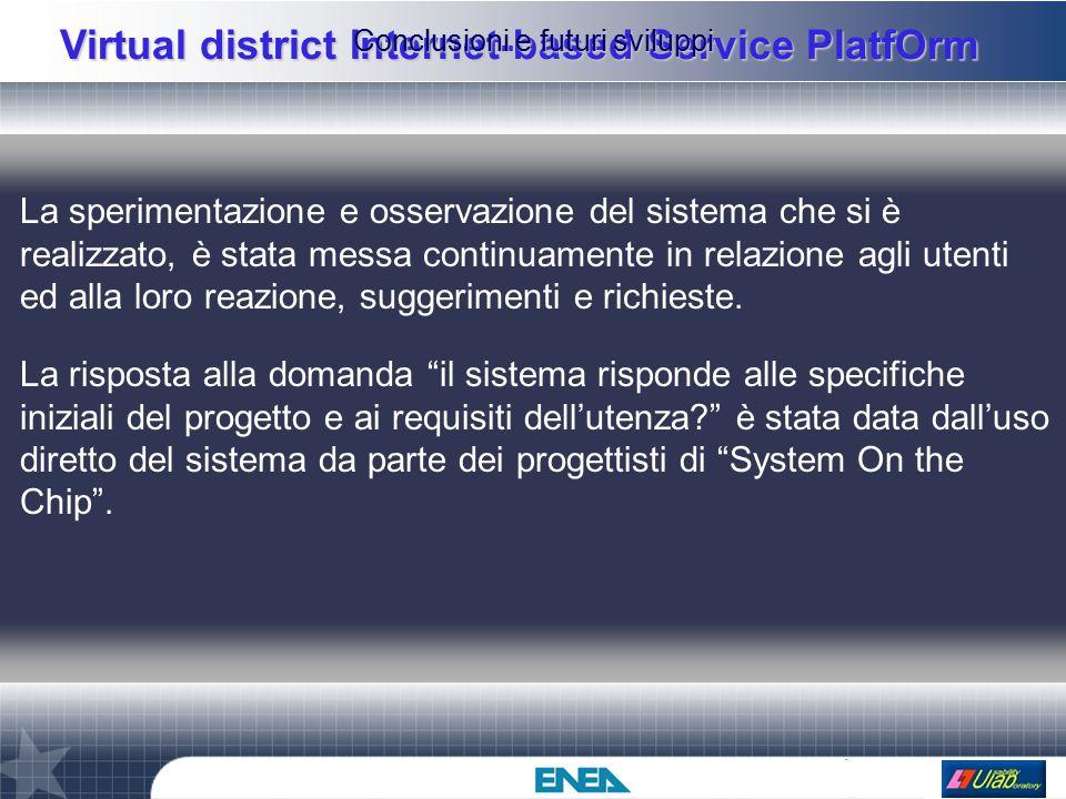Virtual district Internet-based Service PlatfOrm Conclusioni e futuri sviluppi La sperimentazione e osservazione del sistema che si è realizzato, è stata messa continuamente in relazione agli utenti ed alla loro reazione, suggerimenti e richieste.