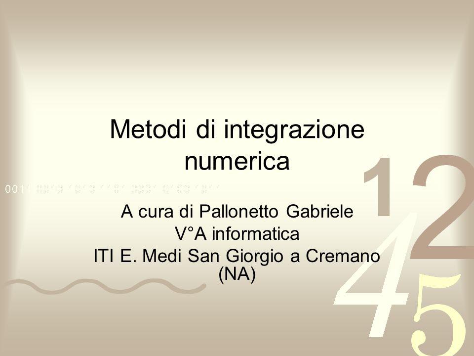 Metodi di integrazione numerica A cura di Pallonetto Gabriele V°A informatica ITI E.