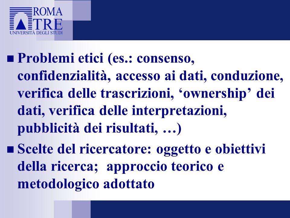 Problemi etici (es.: consenso, confidenzialità, accesso ai dati, conduzione, verifica delle trascrizioni, 'ownership' dei dati, verifica delle interpr