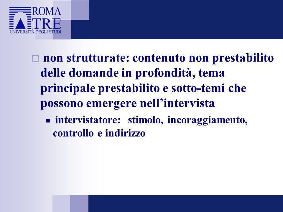  non strutturate: contenuto non prestabilito delle domande in profondità, tema principale prestabilito e sotto-temi che possono emergere nell'intervi