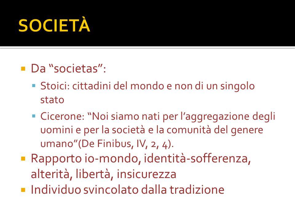  Da societas :  Stoici: cittadini del mondo e non di un singolo stato  Cicerone: Noi siamo nati per l'aggregazione degli uomini e per la società e la comunità del genere umano (De Finibus, IV, 2, 4).