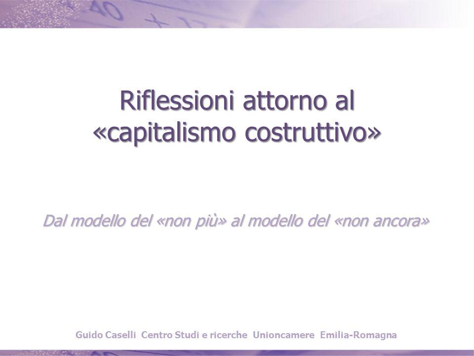 Riflessioni attorno al «capitalismo costruttivo» Dal modello del «non più» al modello del «non ancora» Guido Caselli Centro Studi e ricerche Unioncamere Emilia-Romagna