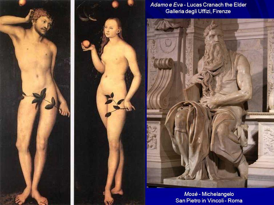 Adamo e Eva - Lucas Cranach the Elder Galleria degli Uffizi, Firenze Mosè - Michelangelo San Pietro in Vincoli - Roma