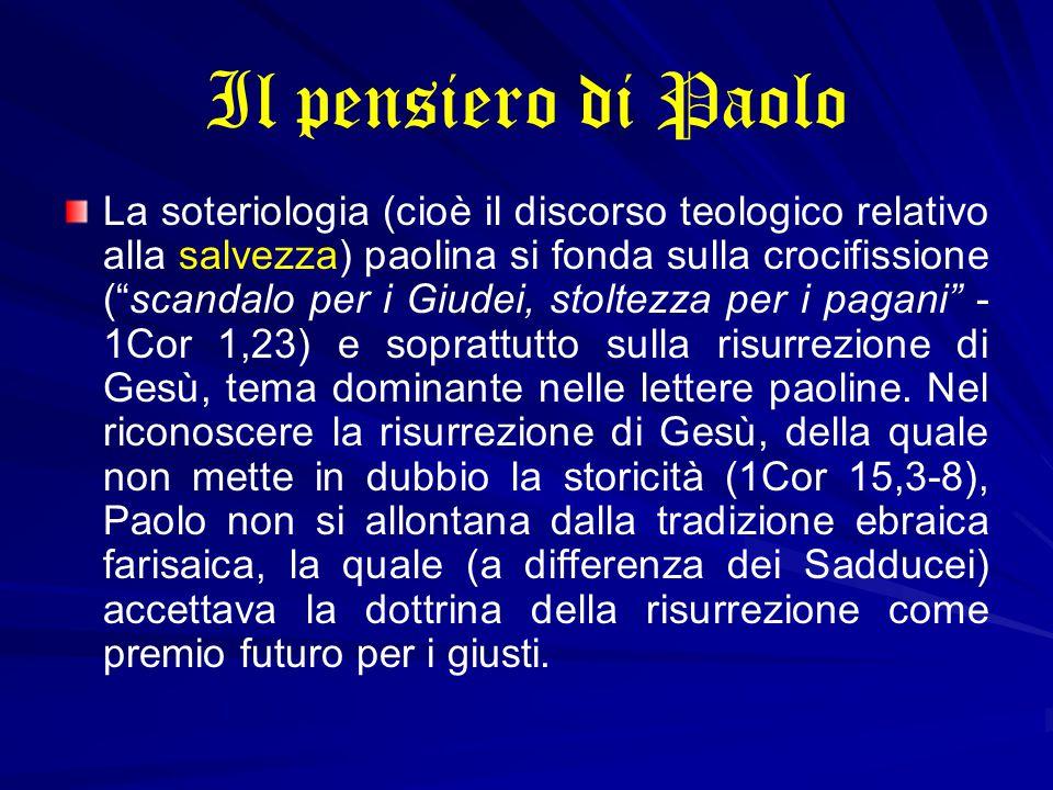 Il pensiero di Paolo La soteriologia (cioè il discorso teologico relativo alla salvezza) paolina si fonda sulla crocifissione ( scandalo per i Giudei, stoltezza per i pagani - 1Cor 1,23) e soprattutto sulla risurrezione di Gesù, tema dominante nelle lettere paoline.
