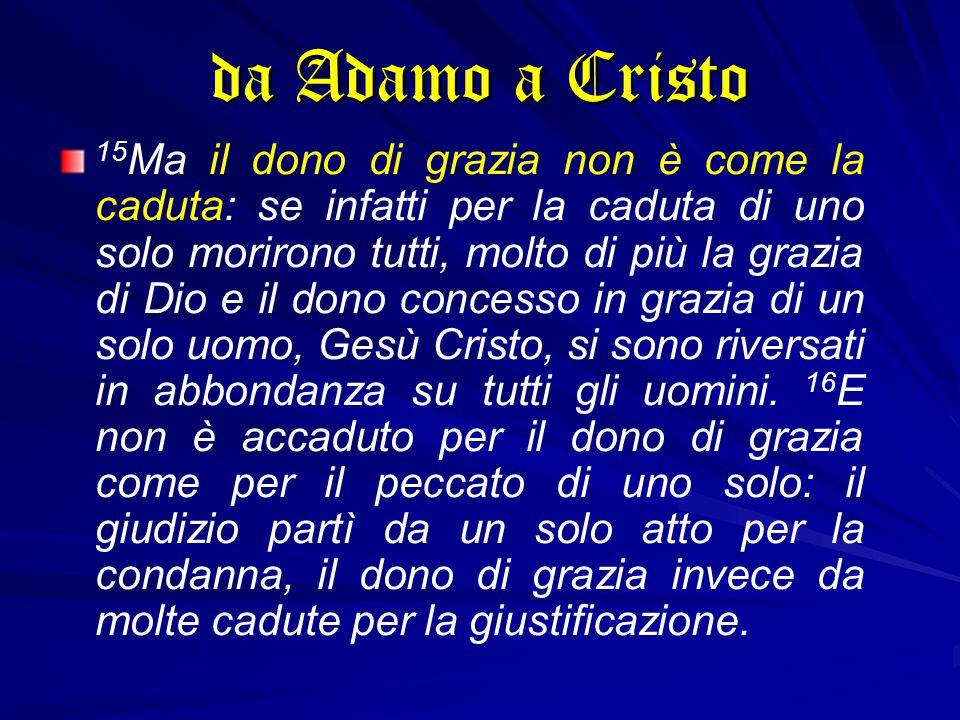 15 Ma il dono di grazia non è come la caduta: se infatti per la caduta di uno solo morirono tutti, molto di più la grazia di Dio e il dono concesso in