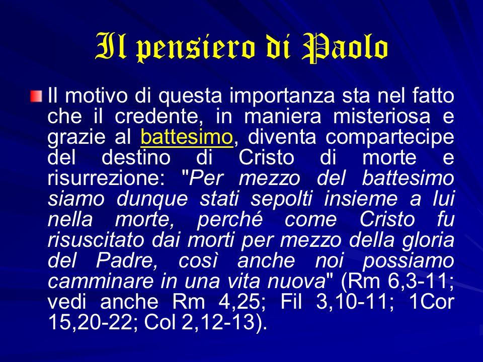 Il pensiero di Paolo Il motivo di questa importanza sta nel fatto che il credente, in maniera misteriosa e grazie al battesimo, diventa compartecipe del destino di Cristo di morte e risurrezione: Per mezzo del battesimo siamo dunque stati sepolti insieme a lui nella morte, perché come Cristo fu risuscitato dai morti per mezzo della gloria del Padre, così anche noi possiamo camminare in una vita nuova (Rm 6,3-11; vedi anche Rm 4,25; Fil 3,10-11; 1Cor 15,20-22; Col 2,12-13).