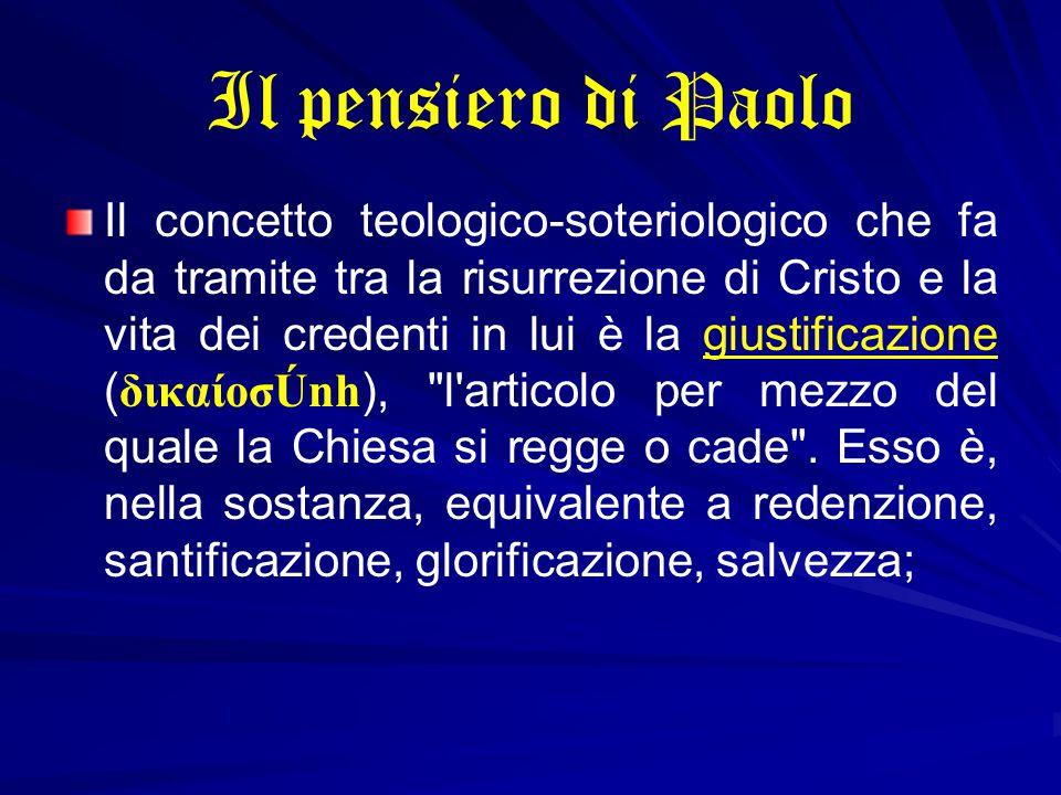 Il pensiero di Paolo Il concetto teologico-soteriologico che fa da tramite tra la risurrezione di Cristo e la vita dei credenti in lui è la giustificazione (δικαίoσÚnh), l articolo per mezzo del quale la Chiesa si regge o cade .