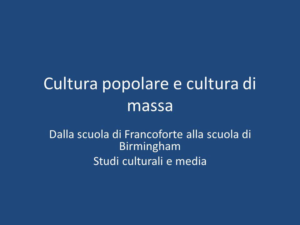 Cultura popolare e cultura di massa Dalla scuola di Francoforte alla scuola di Birmingham Studi culturali e media