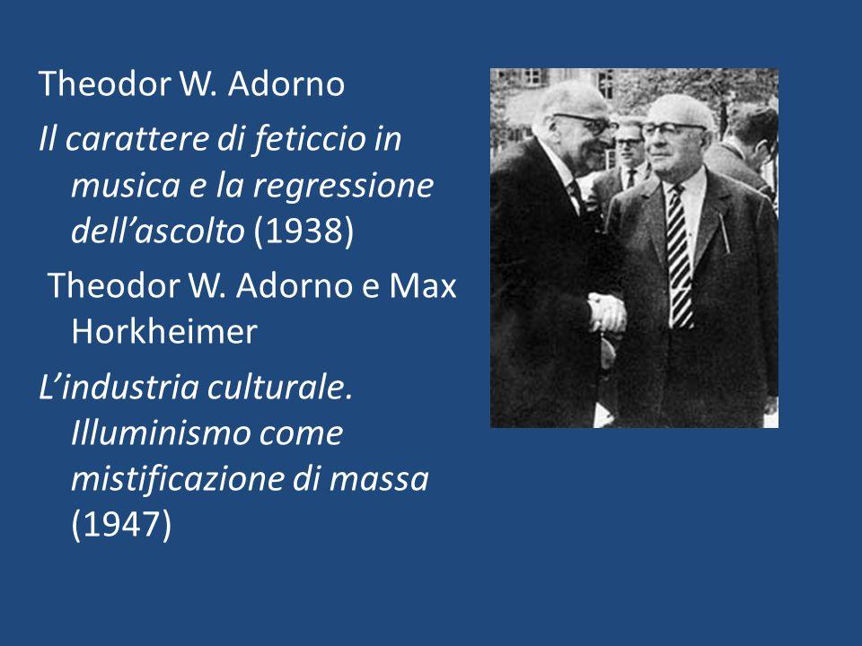 Theodor W. Adorno Il carattere di feticcio in musica e la regressione dell'ascolto (1938) Theodor W. Adorno e Max Horkheimer L'industria culturale. Il